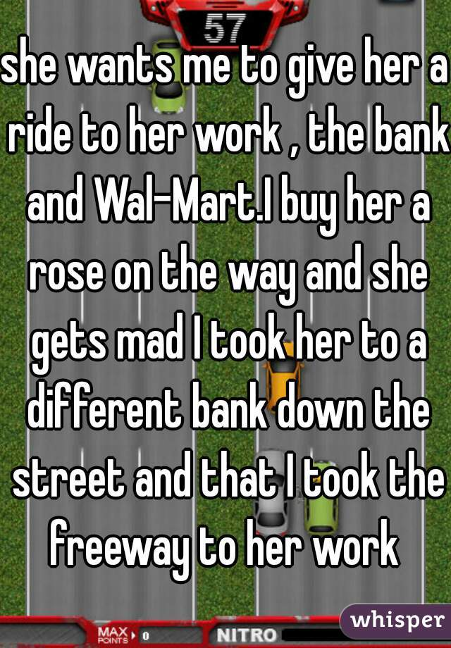 she wants me to give her a ride to her work , the bank and Wal-Mart.I buy her a rose on the way and she gets mad I took her to a different bank down the street and that I took the freeway to her work