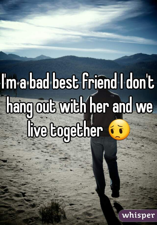I'm a bad best friend I don't hang out with her and we live together 😔