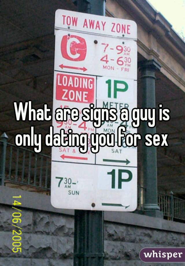 What are signs a guy is only dating you for sex