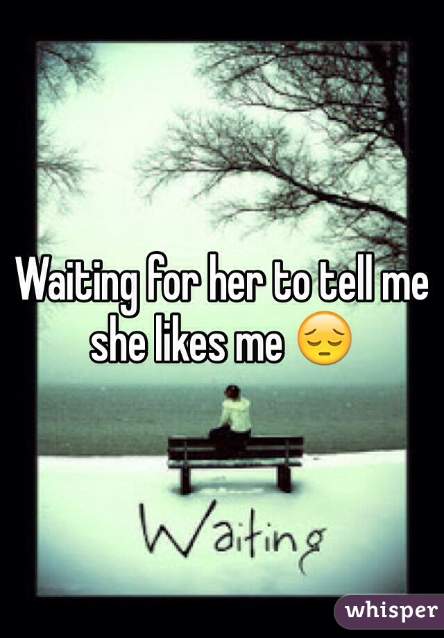 Waiting for her to tell me she likes me 😔