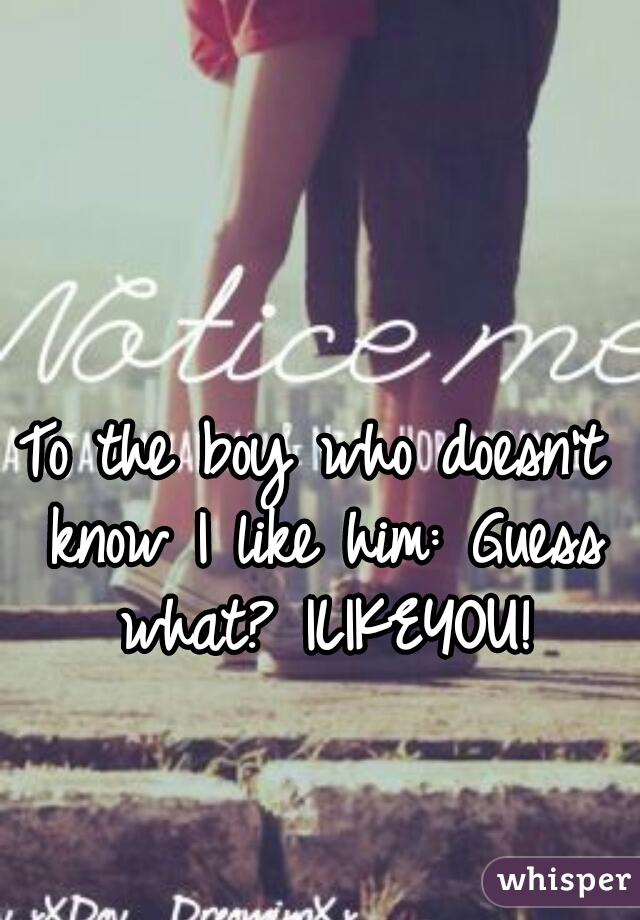 To the boy who doesn't know I like him: Guess what? ILIKEYOU!