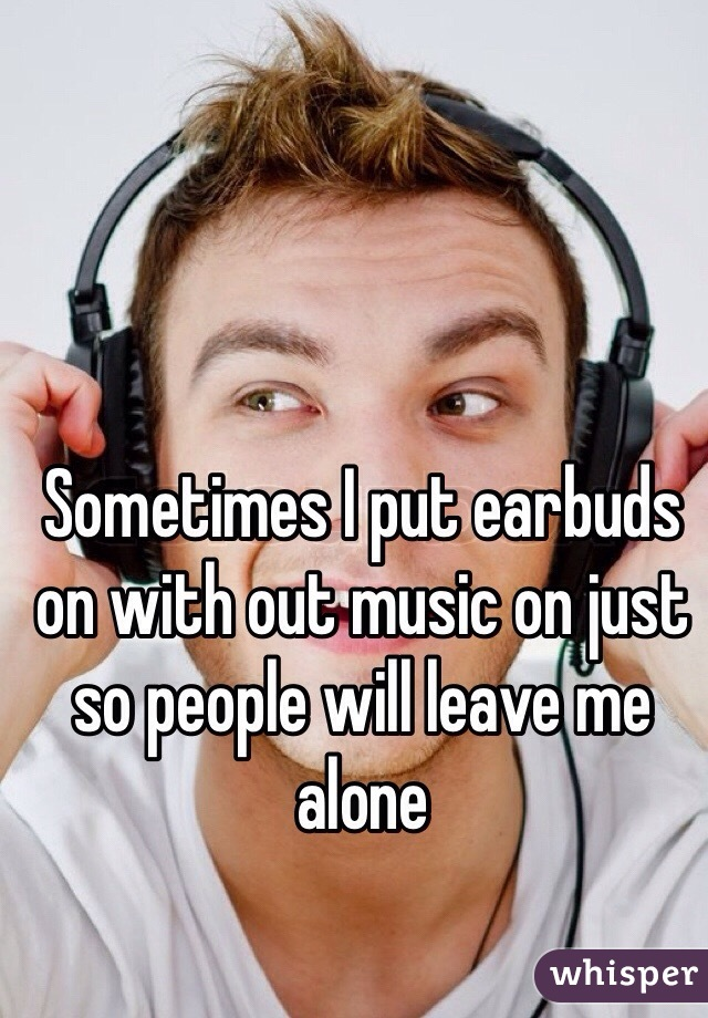 Sometimes I put earbuds on with out music on just so people will leave me alone