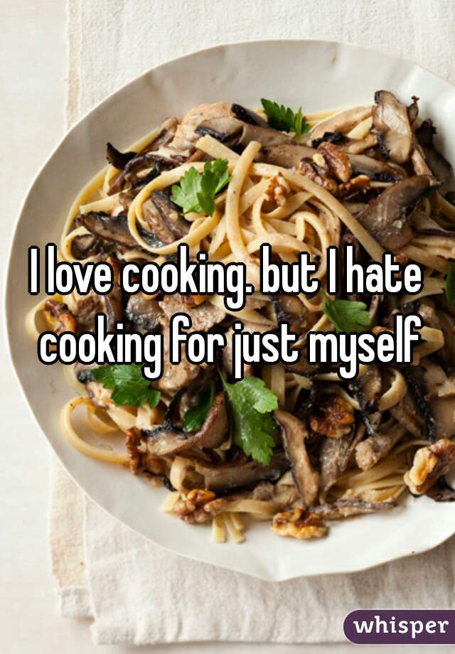 I love cooking. but I hate cooking for just myself
