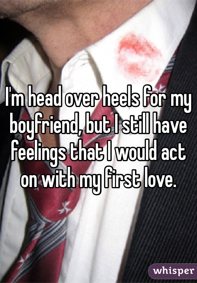I'm head over heels for my boyfriend, but I still have feelings that I would act on with my first love.