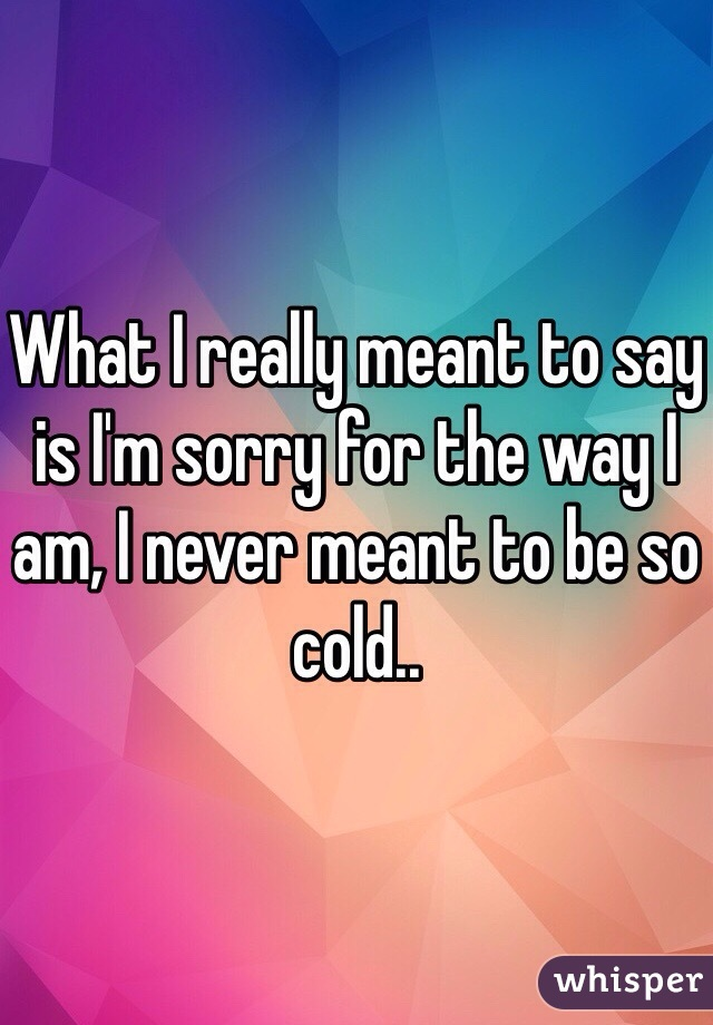 What I really meant to say is I'm sorry for the way I am, I never meant to be so cold..