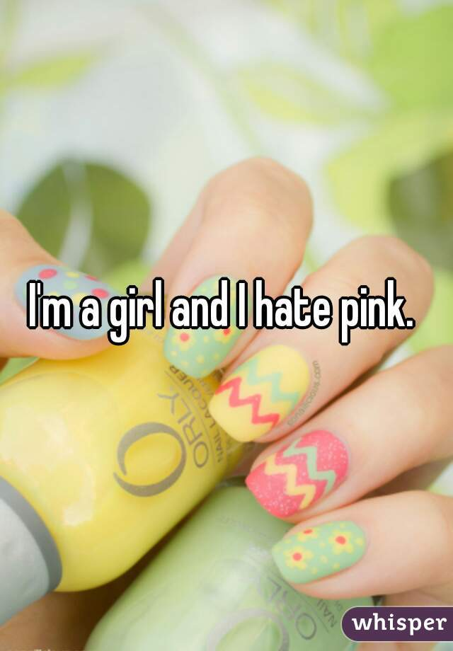 I'm a girl and I hate pink.