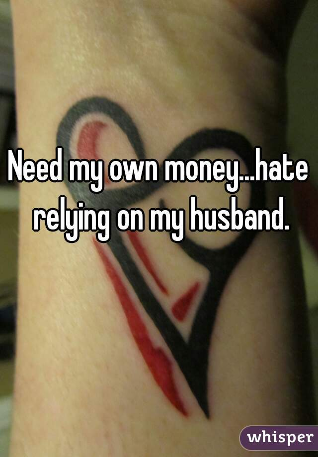 Need my own money...hate relying on my husband.