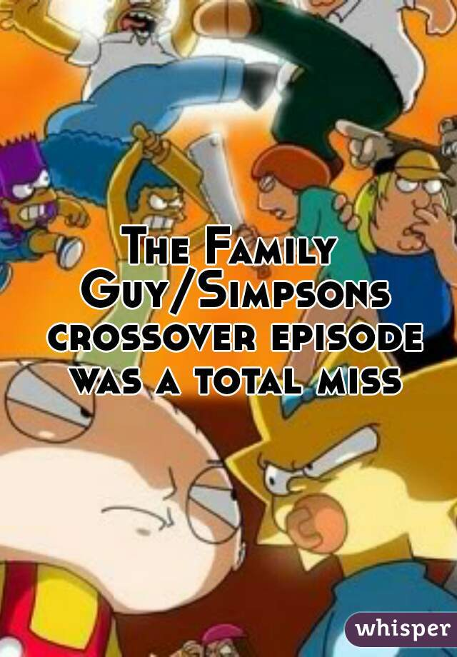 The Family Guy/Simpsons crossover episode was a total miss