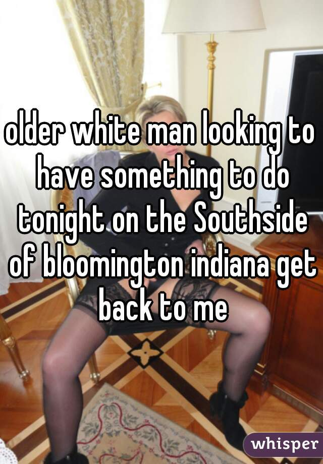 older white man looking to have something to do tonight on the Southside of bloomington indiana get back to me