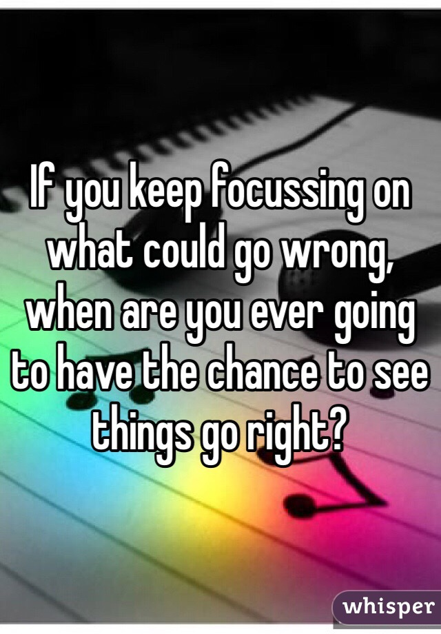 If you keep focussing on what could go wrong, when are you ever going to have the chance to see things go right?