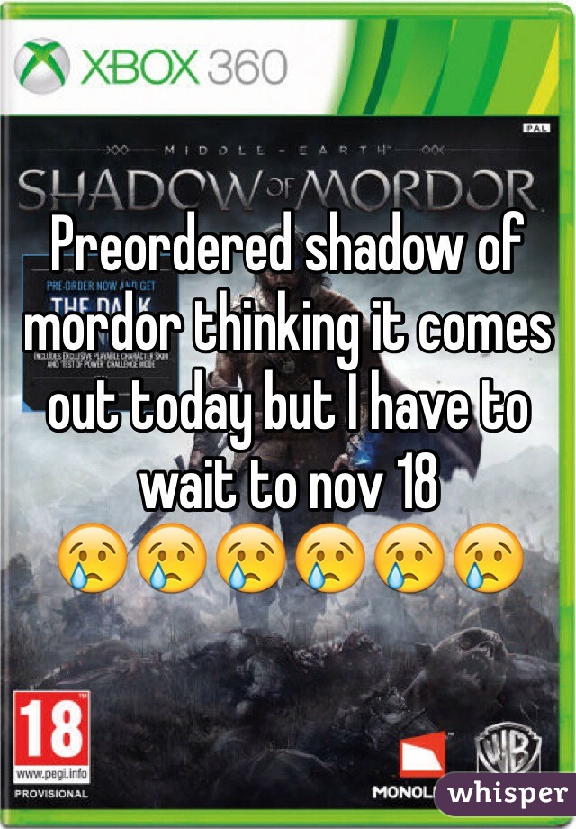 Preordered shadow of mordor thinking it comes out today but I have to wait to nov 18  😢😢😢😢😢😢