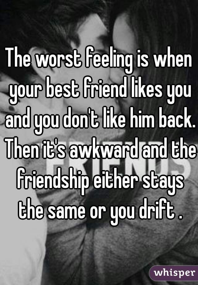 The worst feeling is when your best friend likes you and you don't like him back. Then it's awkward and the friendship either stays the same or you drift .