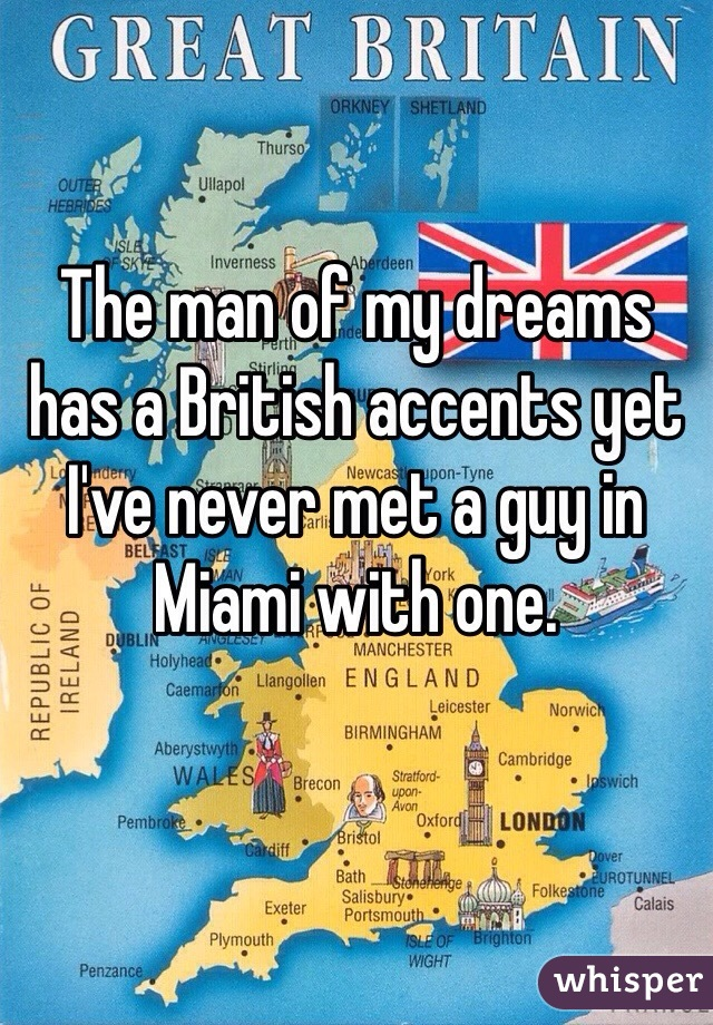 The man of my dreams has a British accents yet I've never met a guy in Miami with one.