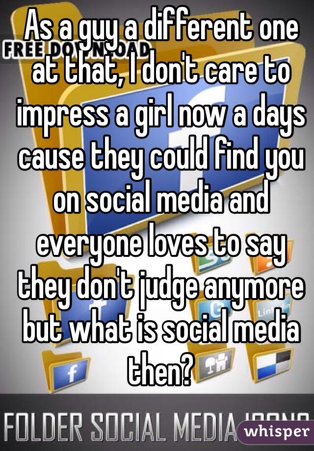 As a guy a different one at that, I don't care to impress a girl now a days cause they could find you on social media and everyone loves to say they don't judge anymore but what is social media then?