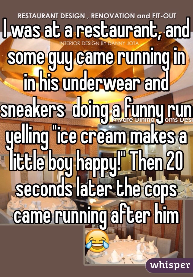"I was at a restaurant, and some guy came running in in his underwear and sneakers  doing a funny run yelling ""ice cream makes a little boy happy!"" Then 20 seconds later the cops came running after him 😂"