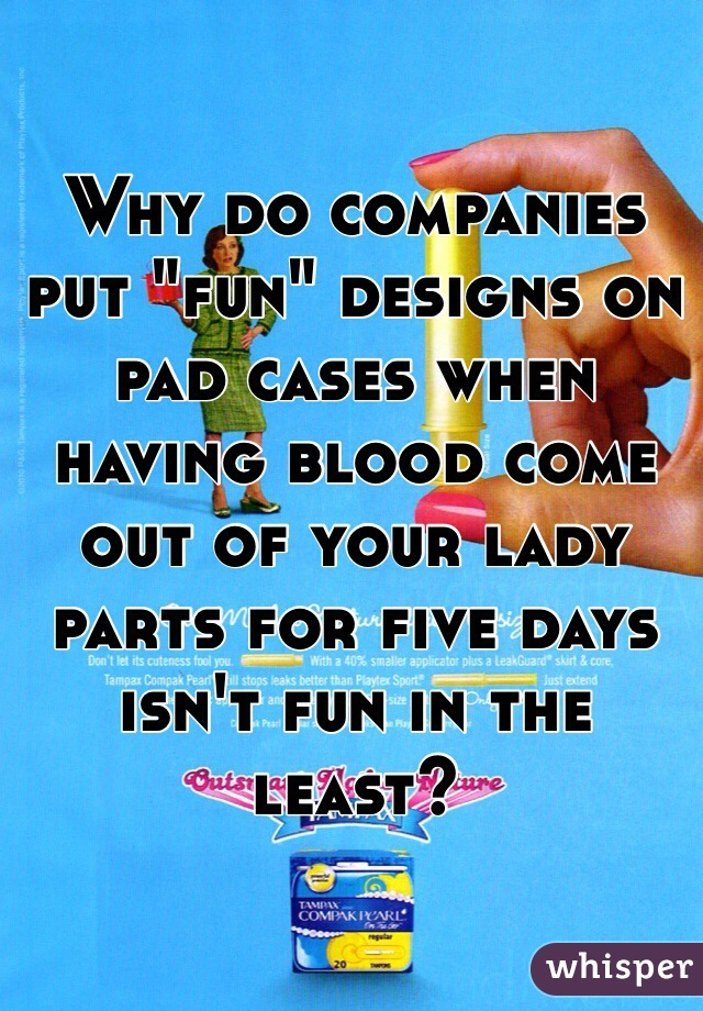 """Why do companies put """"fun"""" designs on pad cases when having blood come out of your lady parts for five days isn't fun in the least?"""