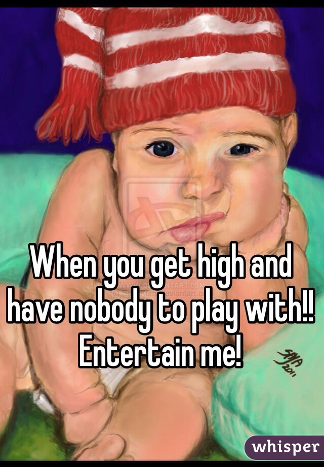 When you get high and have nobody to play with!!  Entertain me!