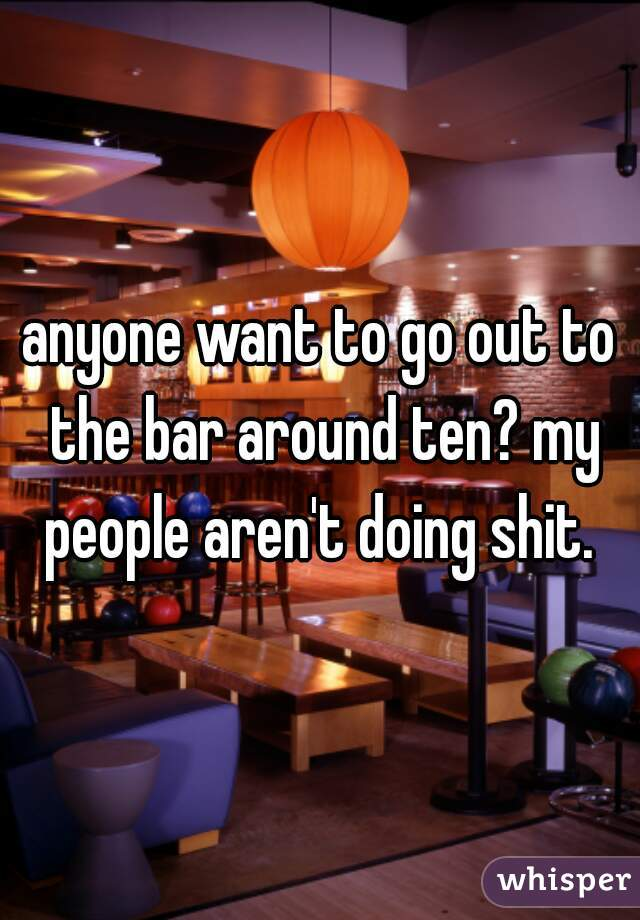 anyone want to go out to the bar around ten? my people aren't doing shit.