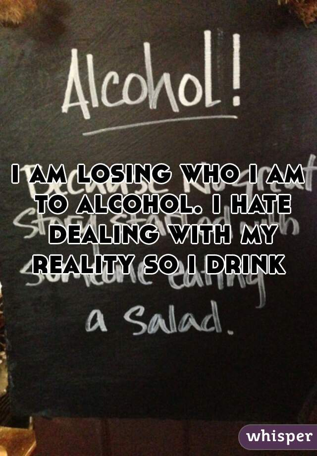 i am losing who i am to alcohol. i hate dealing with my reality so i drink