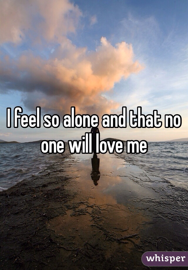 I feel so alone and that no one will love me
