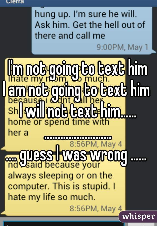I'm not going to text him I am not going to text him  I will not text him...... .........................  .... guess I was wrong ......