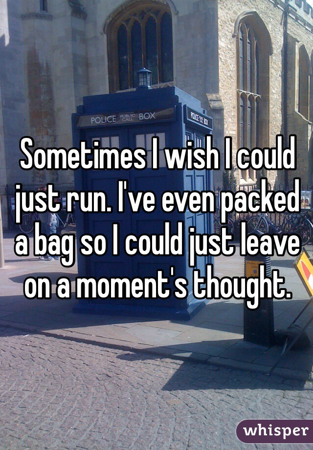 Sometimes I wish I could just run. I've even packed a bag so I could just leave on a moment's thought.