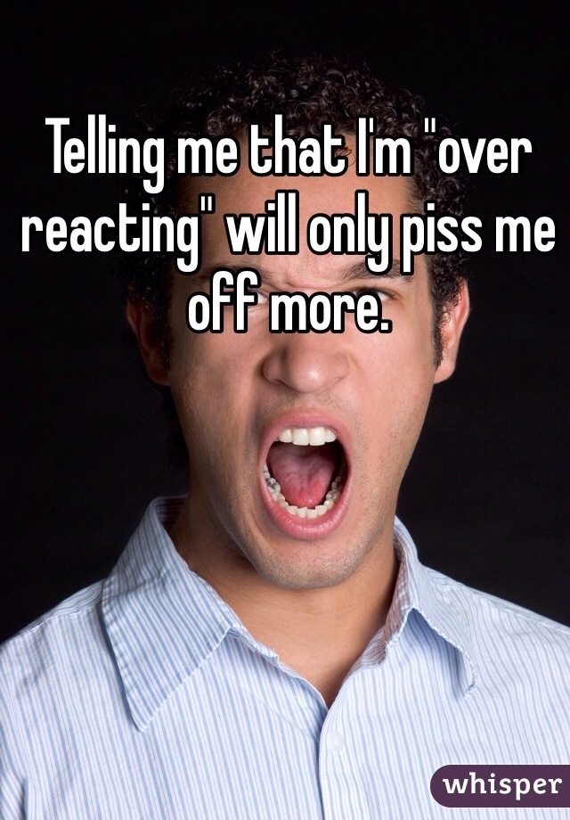"Telling me that I'm ""over reacting"" will only piss me off more."
