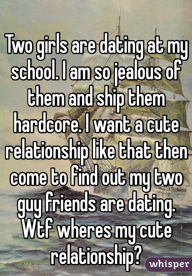 Two girls are dating at my school. I am so jealous of them and ship them hardcore. I want a cute relationship like that then come to find out my two guy friends are dating. Wtf wheres my cute relationship?