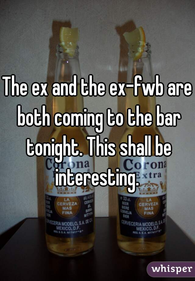 The ex and the ex-fwb are both coming to the bar tonight. This shall be interesting.