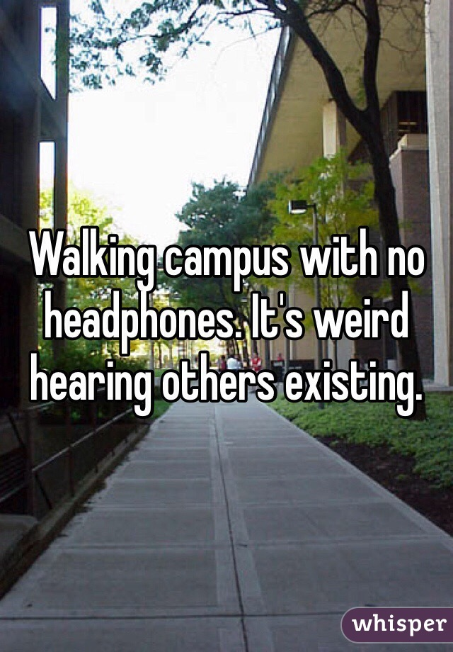 Walking campus with no headphones. It's weird hearing others existing.