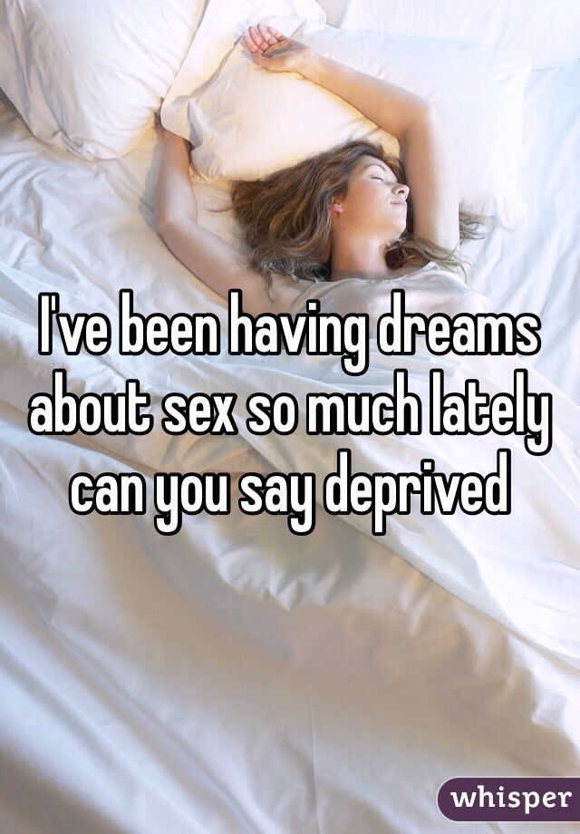 I've been having dreams about sex so much lately can you say deprived