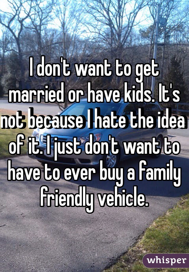 I don't want to get married or have kids. It's not because I hate the idea of it. I just don't want to have to ever buy a family friendly vehicle.