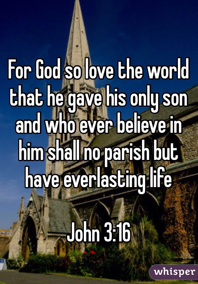 For God so love the world that he gave his only son and who ever believe in him shall no parish but have everlasting life  John 3:16
