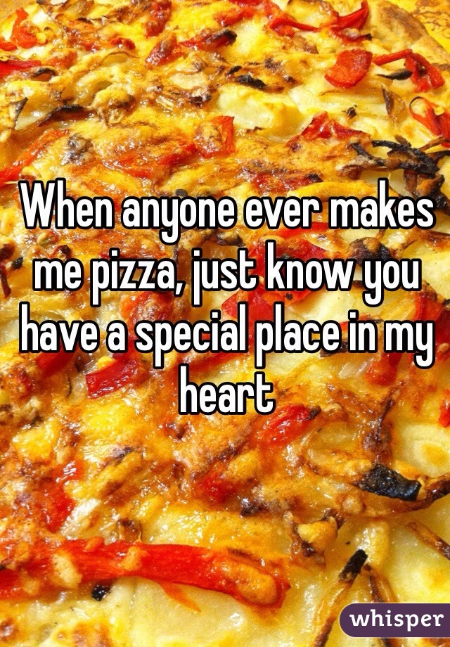 When anyone ever makes me pizza, just know you have a special place in my heart