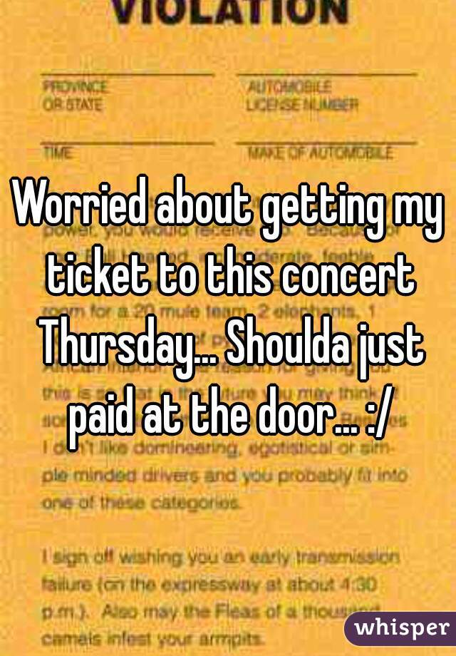 Worried about getting my ticket to this concert Thursday... Shoulda just paid at the door... :/