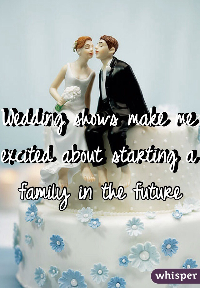 Wedding shows make me excited about starting a family in the future