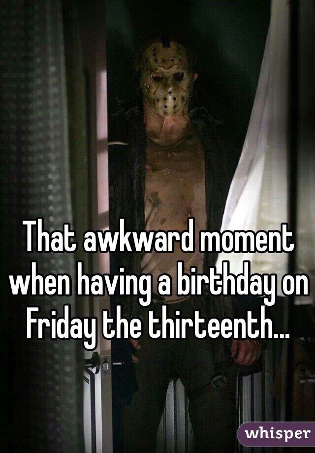 That awkward moment when having a birthday on Friday the thirteenth...