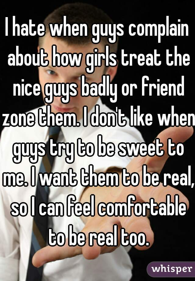I hate when guys complain about how girls treat the nice guys badly or friend zone them. I don't like when guys try to be sweet to me. I want them to be real, so I can feel comfortable to be real too.