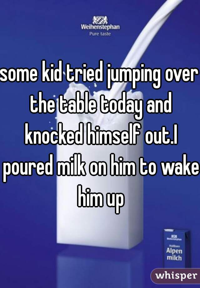 some kid tried jumping over the table today and knocked himself out.I poured milk on him to wake him up