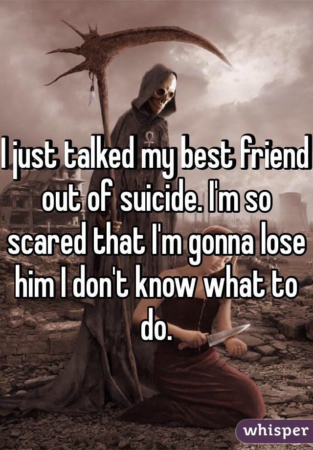 I just talked my best friend out of suicide. I'm so scared that I'm gonna lose him I don't know what to do.