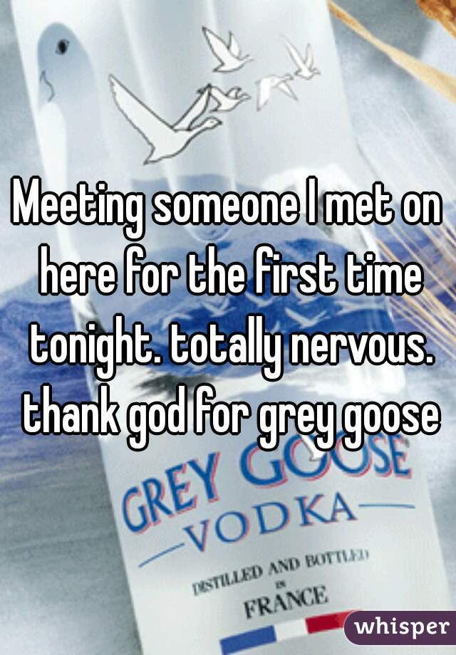 Meeting someone I met on here for the first time tonight. totally nervous. thank god for grey goose