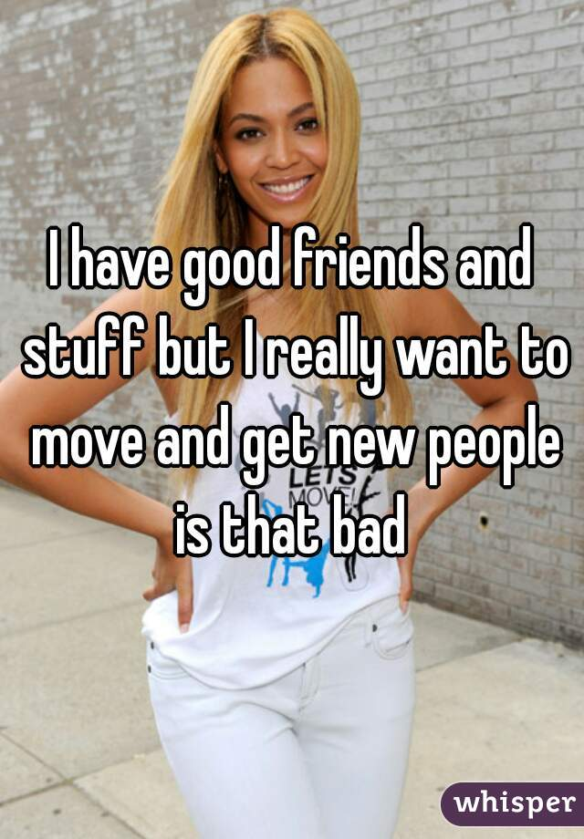 I have good friends and stuff but I really want to move and get new people is that bad