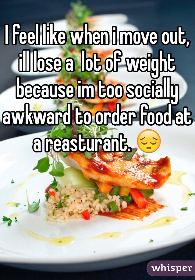 I feel like when i move out, ill lose a  lot of weight because im too socially awkward to order food at a reasturant. 😔