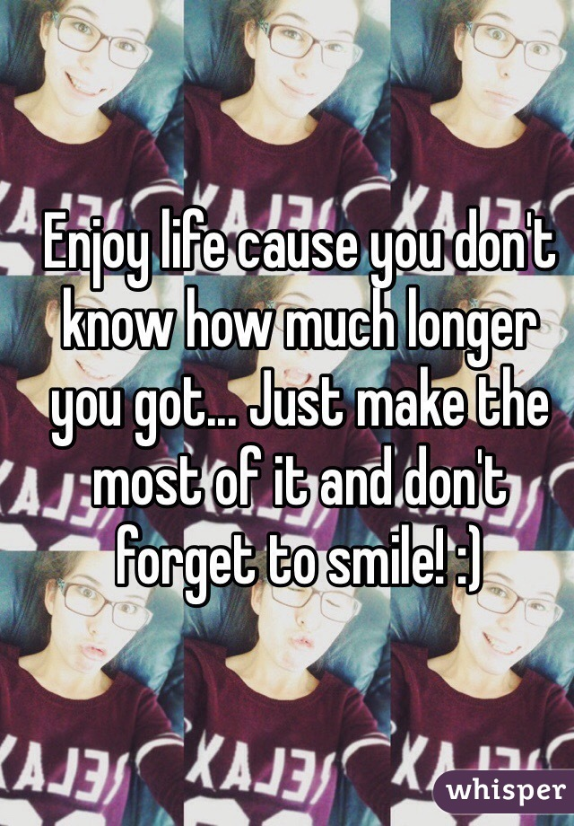 Enjoy life cause you don't know how much longer you got... Just make the most of it and don't forget to smile! :)