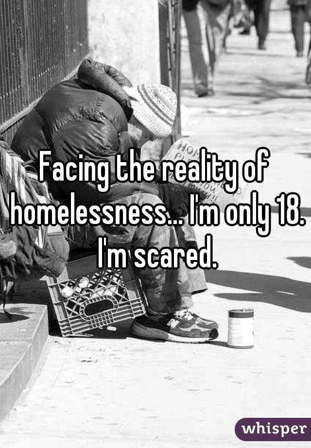 Facing the reality of homelessness... I'm only 18. I'm scared.