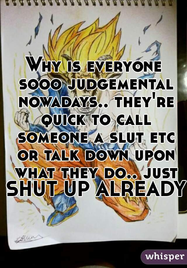 Why is everyone sooo judgemental nowadays.. they're quick to call someone a slut etc or talk down upon what they do.. just SHUT UP ALREADY!