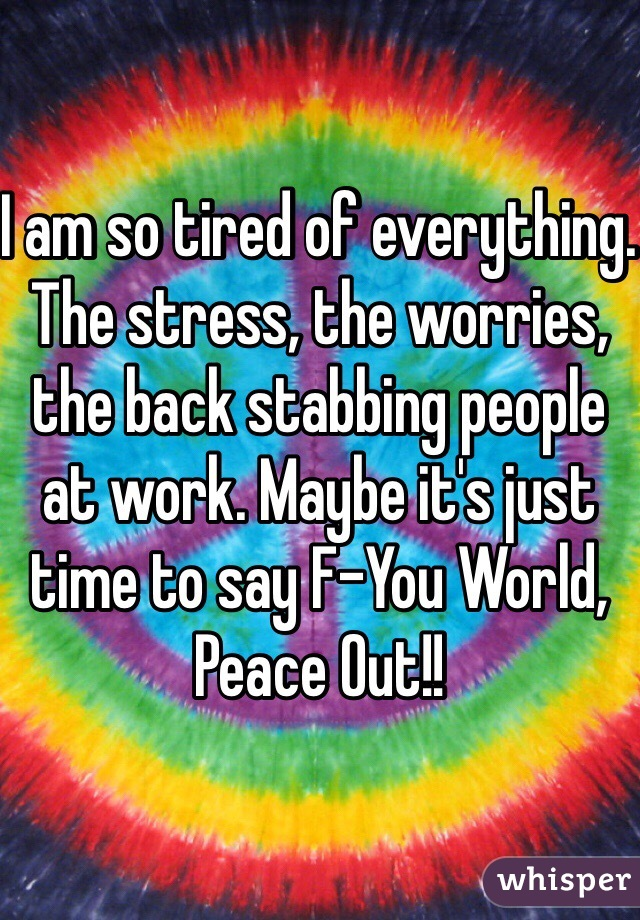 I am so tired of everything. The stress, the worries, the back stabbing people at work. Maybe it's just time to say F-You World, Peace Out!!