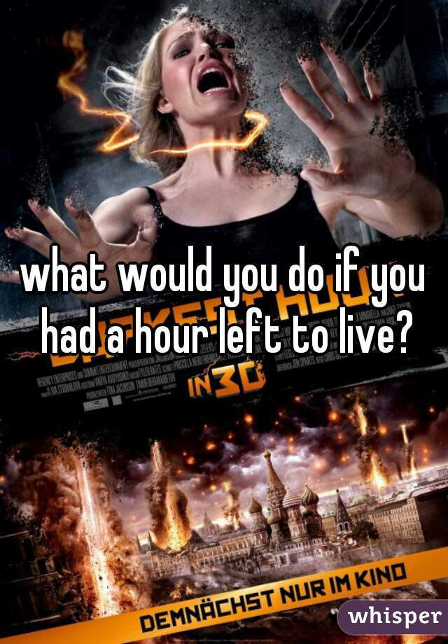 what would you do if you had a hour left to live?