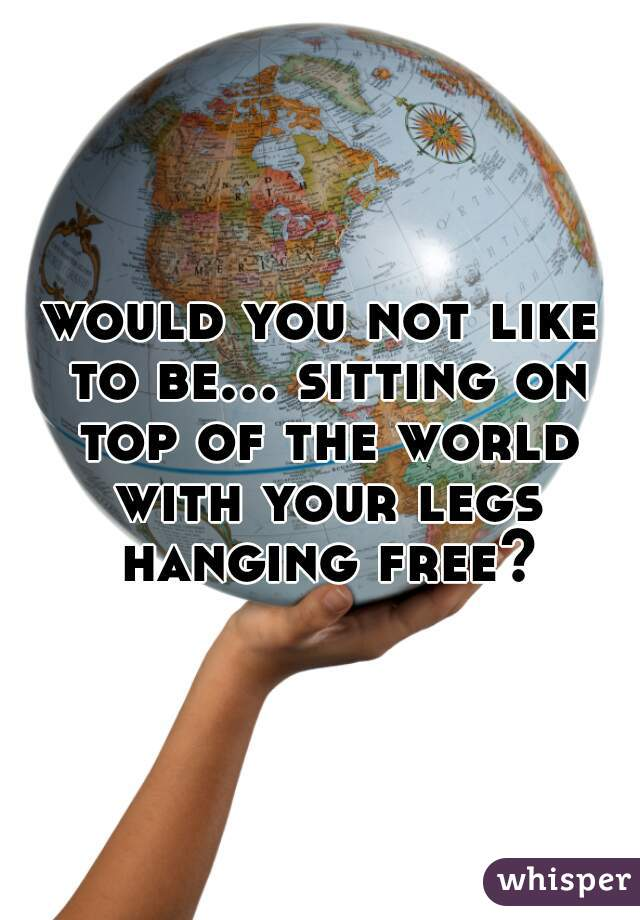 would you not like to be... sitting on top of the world with your legs hanging free?