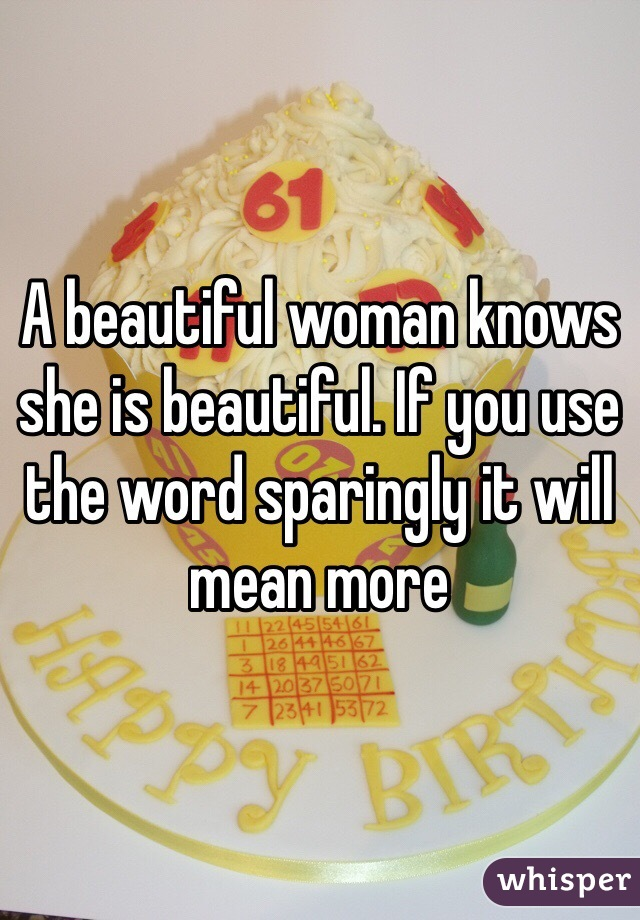 A beautiful woman knows she is beautiful. If you use the word sparingly it will mean more